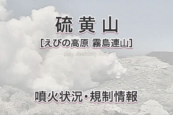 硫黄山 噴火状況・通行止・規制情報[霧島連山 えびの高原]