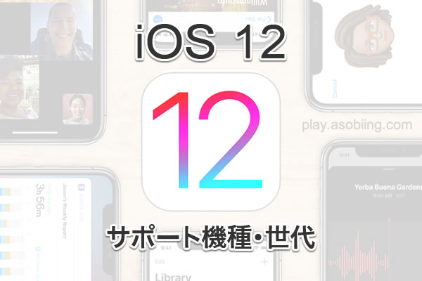 iOS 12 サポートデバイス[iPhone, iPad, iPod touch]